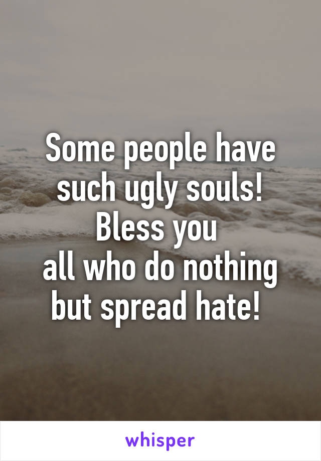 Some people have such ugly souls! Bless you  all who do nothing but spread hate!