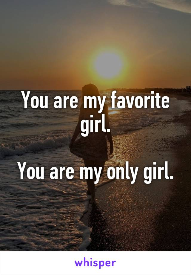 You are my favorite girl.  You are my only girl.