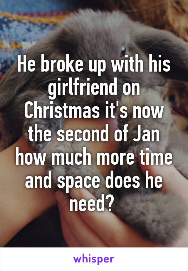 He broke up with his girlfriend on Christmas it's now the second of Jan how much more time and space does he need?