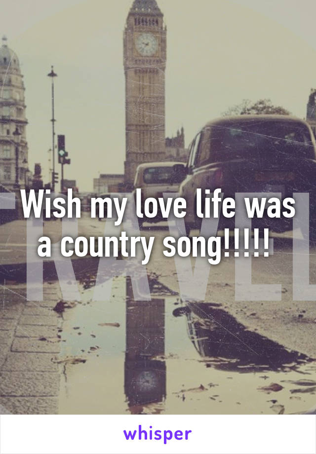 Wish my love life was a country song!!!!!