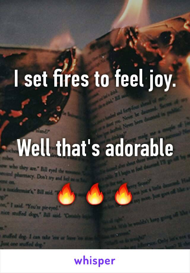 I set fires to feel joy.   Well that's adorable  🔥🔥🔥