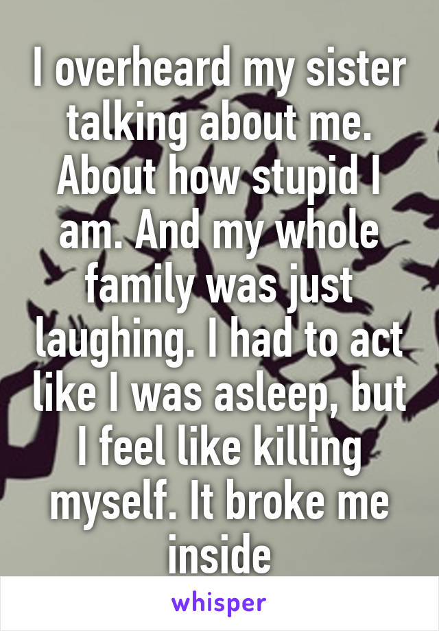 I overheard my sister talking about me. About how stupid I am. And my whole family was just laughing. I had to act like I was asleep, but I feel like killing myself. It broke me inside
