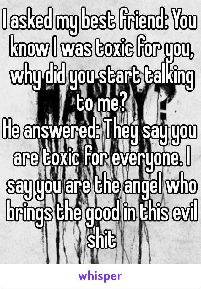 I asked my best friend: You know I was toxic for you, why did you start talking to me? He answered: They say you are toxic for everyone. I say you are the angel who brings the good in this evil shit