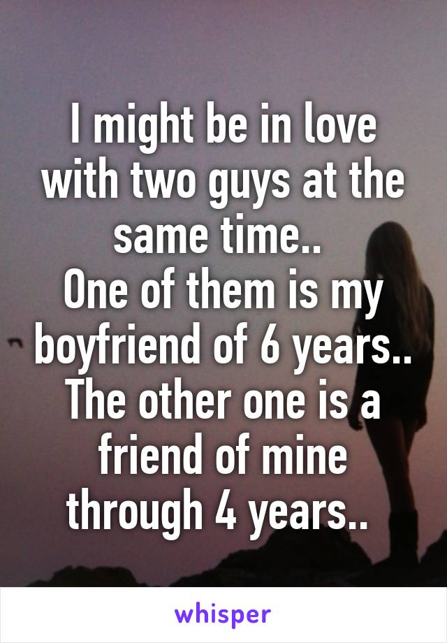 I might be in love with two guys at the same time..  One of them is my boyfriend of 6 years.. The other one is a friend of mine through 4 years..