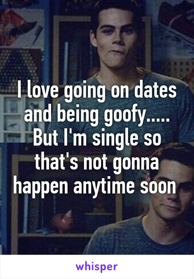 I love going on dates and being goofy..... But I'm single so that's not gonna happen anytime soon