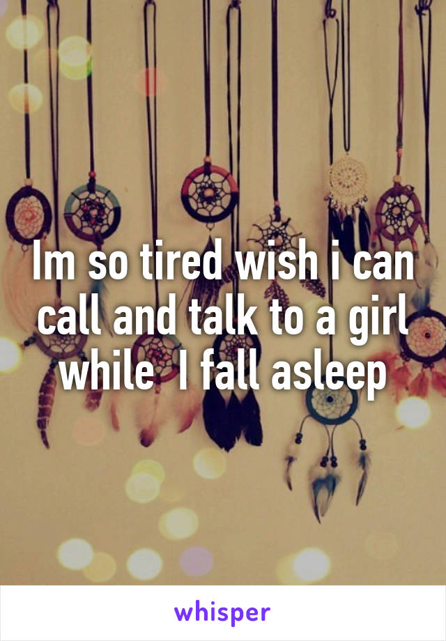 Im so tired wish i can call and talk to a girl while  I fall asleep