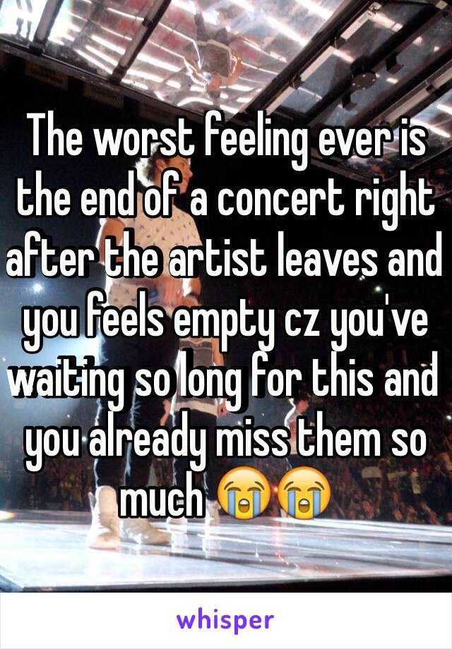 The worst feeling ever is the end of a concert right after the artist leaves and you feels empty cz you've waiting so long for this and you already miss them so much 😭😭