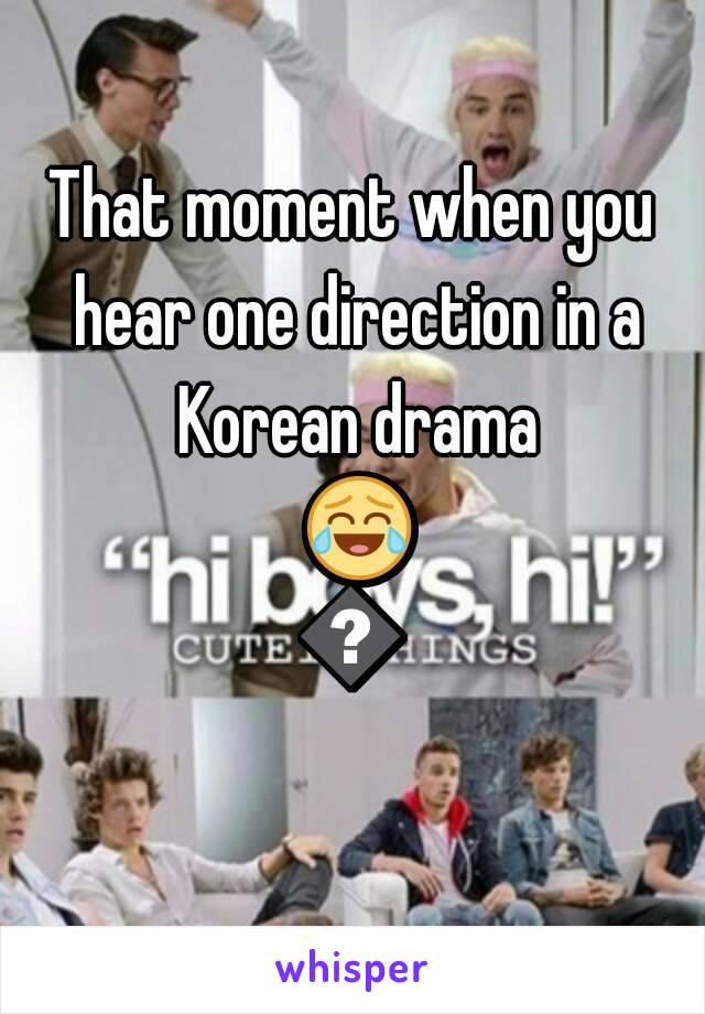 That moment when you hear one direction in a Korean drama 😂😄