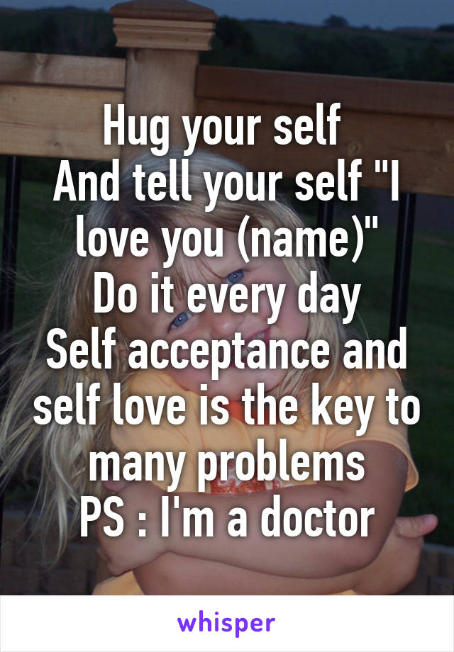 """Hug your self  And tell your self """"I love you (name)"""" Do it every day Self acceptance and self love is the key to many problems PS : I'm a doctor"""