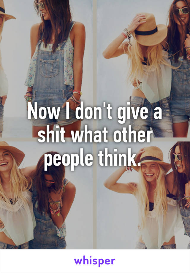 Now I don't give a shit what other people think.