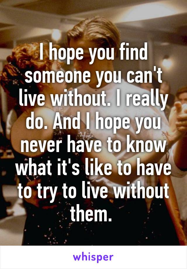 I hope you find someone you can't live without. I really do. And I hope you never have to know what it's like to have to try to live without them.