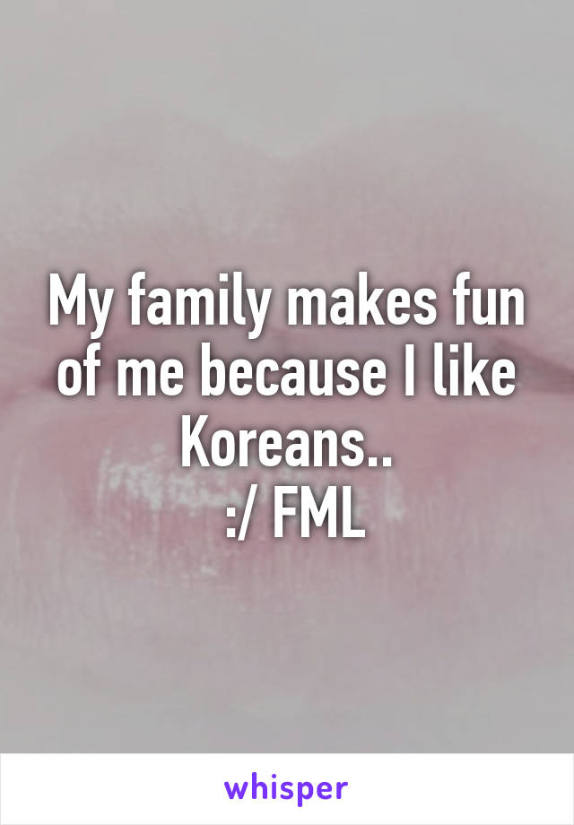 My family makes fun of me because I like Koreans..  :/ FML
