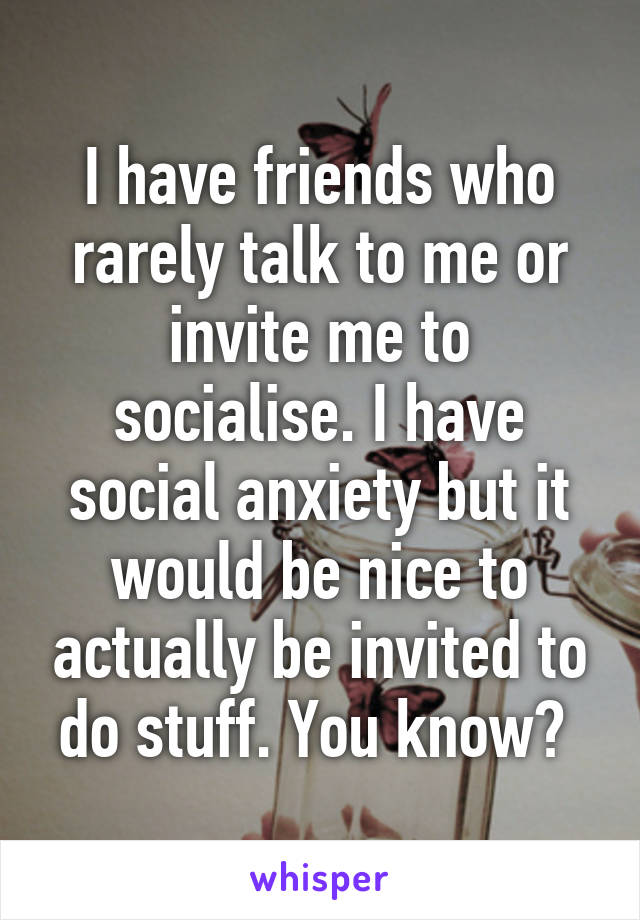 I have friends who rarely talk to me or invite me to socialise. I have social anxiety but it would be nice to actually be invited to do stuff. You know?