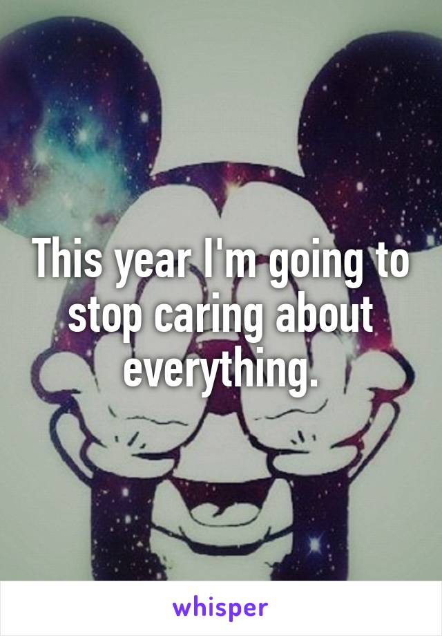 This year I'm going to stop caring about everything.