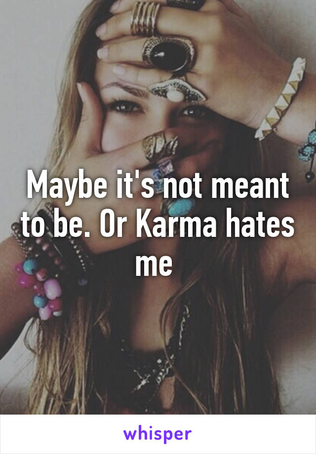 Maybe it's not meant to be. Or Karma hates me