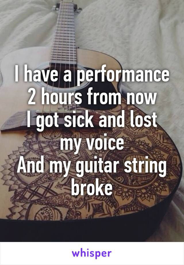 I have a performance 2 hours from now I got sick and lost my voice And my guitar string broke