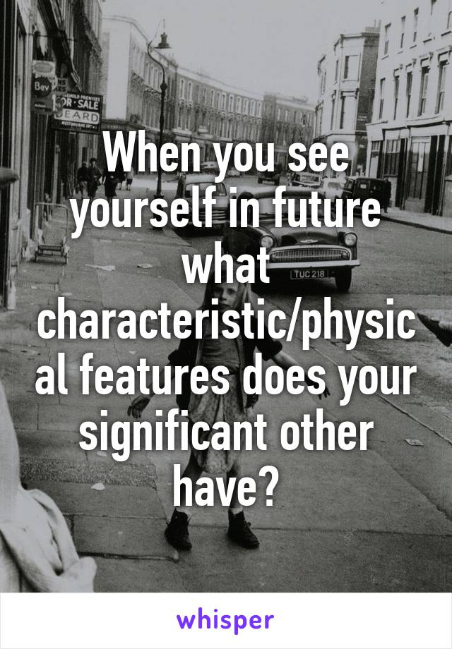 When you see yourself in future what characteristic/physical features does your significant other have?