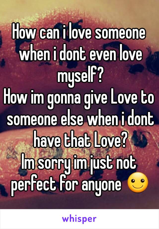 How can i love someone when i dont even love myself? How im gonna give Love to someone else when i dont have that Love? Im sorry im just not perfect for anyone ☺