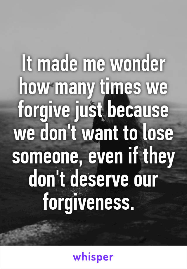 It made me wonder how many times we forgive just because we don't want to lose someone, even if they don't deserve our forgiveness.