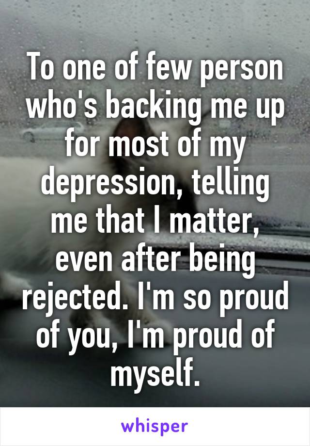 To one of few person who's backing me up for most of my depression, telling me that I matter, even after being rejected. I'm so proud of you, I'm proud of myself.