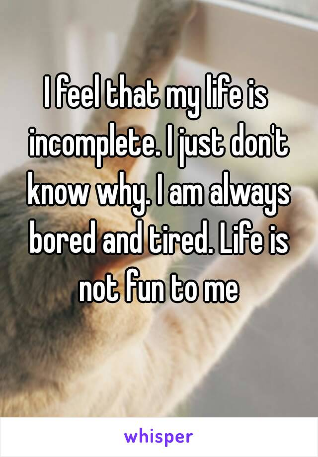 I feel that my life is incomplete. I just don't know why. I am always bored and tired. Life is not fun to me