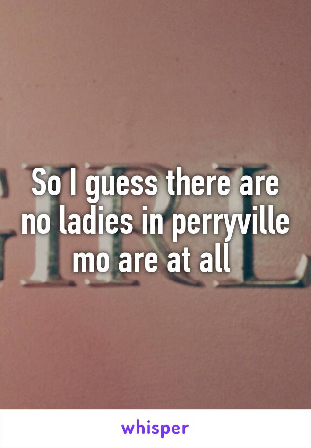 So I guess there are no ladies in perryville mo are at all