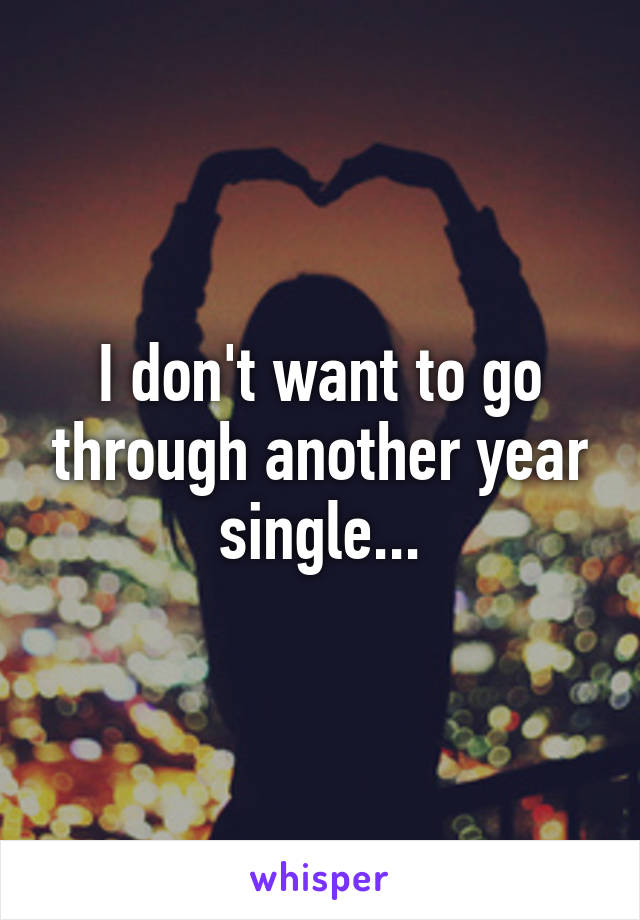 I don't want to go through another year single...