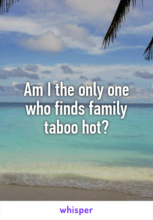 Am I the only one who finds family taboo hot?