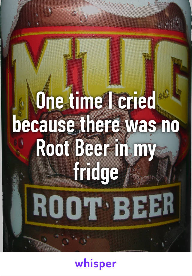 One time I cried because there was no Root Beer in my fridge