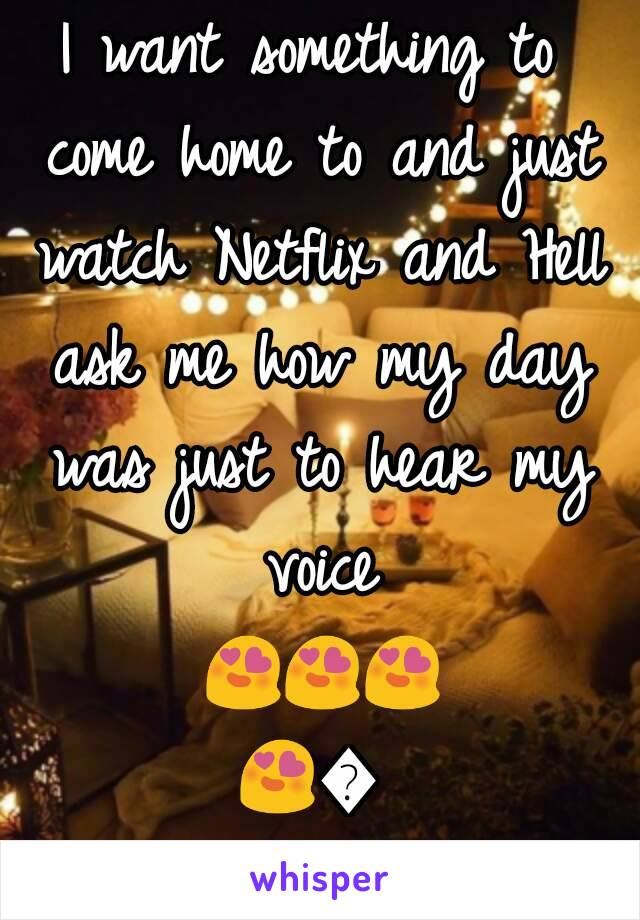 I want something to come home to and just watch Netflix and Hell ask me how my day was just to hear my voice 😍😍😍😍😍😍