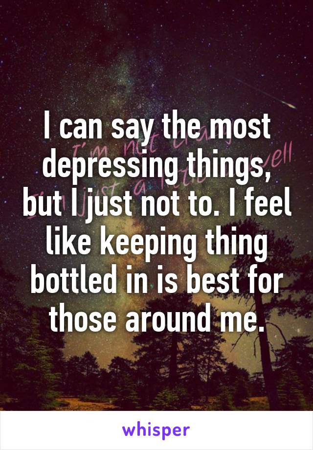 I can say the most depressing things, but I just not to. I feel like keeping thing bottled in is best for those around me.