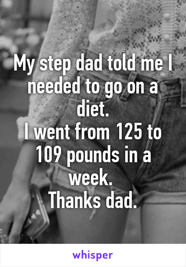 My step dad told me I needed to go on a diet. I went from 125 to 109 pounds in a week.  Thanks dad.