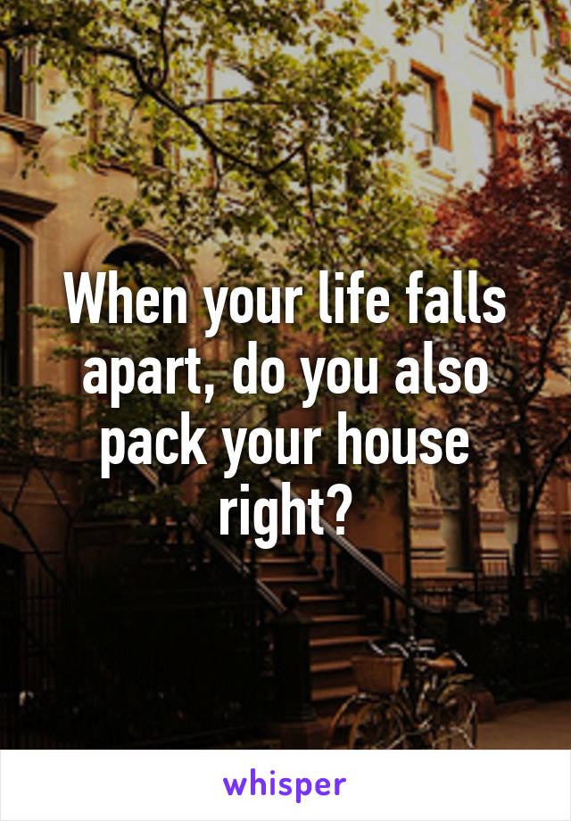 When your life falls apart, do you also pack your house right?