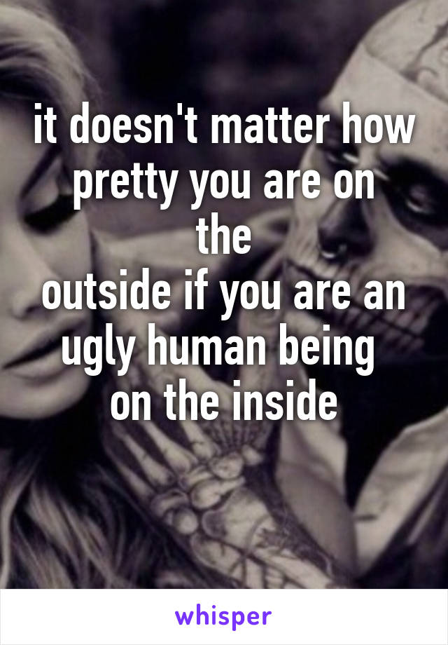it doesn't matter how pretty you are on the outside if you are an ugly human being  on the inside