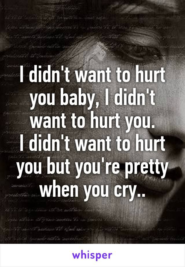 I didn't want to hurt you baby, I didn't want to hurt you. I didn't want to hurt you but you're pretty when you cry..
