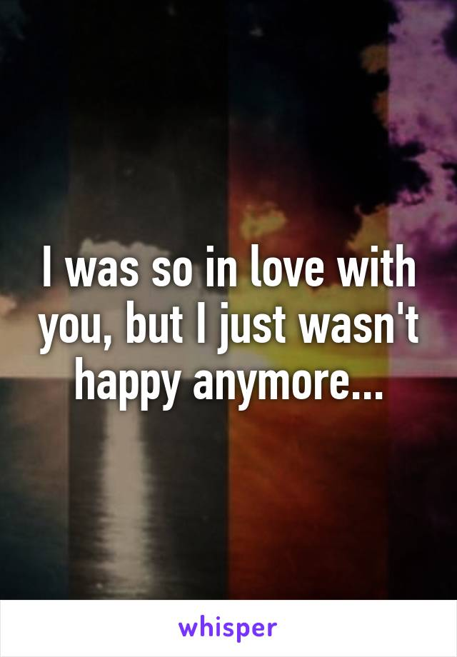 I was so in love with you, but I just wasn't happy anymore...