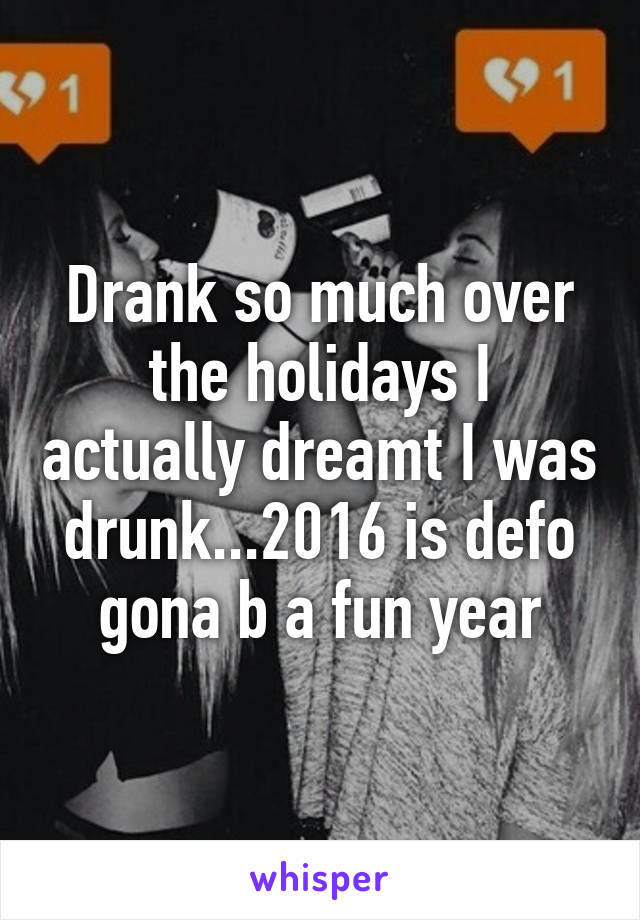 Drank so much over the holidays I actually dreamt I was drunk...2016 is defo gona b a fun year