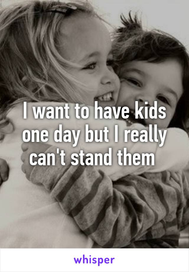 I want to have kids one day but I really can't stand them
