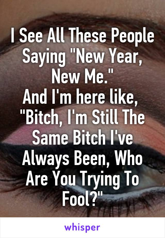 """I See All These People Saying """"New Year, New Me."""" And I'm here like,  """"Bitch, I'm Still The Same Bitch I've Always Been, Who Are You Trying To Fool?"""""""