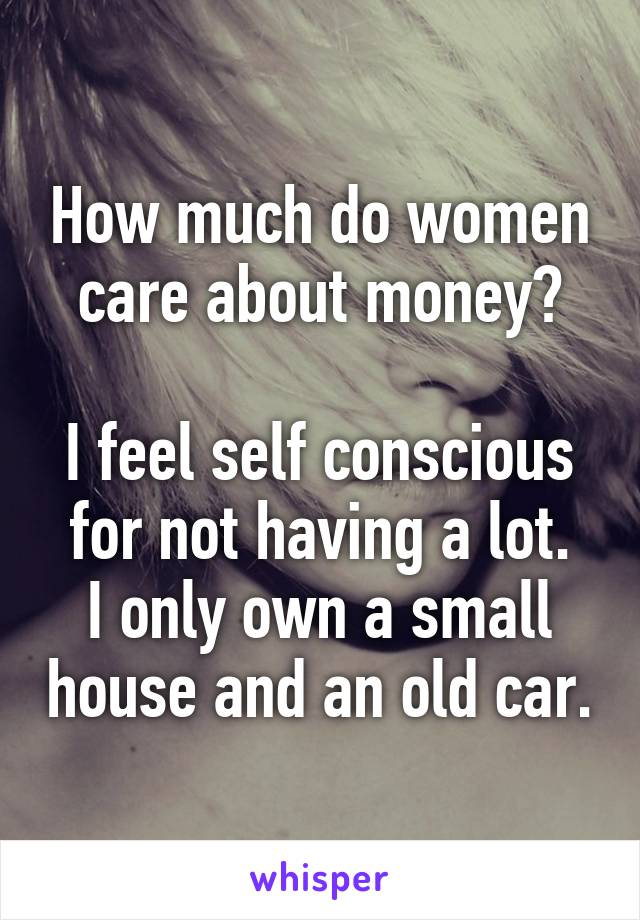 How much do women care about money?  I feel self conscious for not having a lot. I only own a small house and an old car.