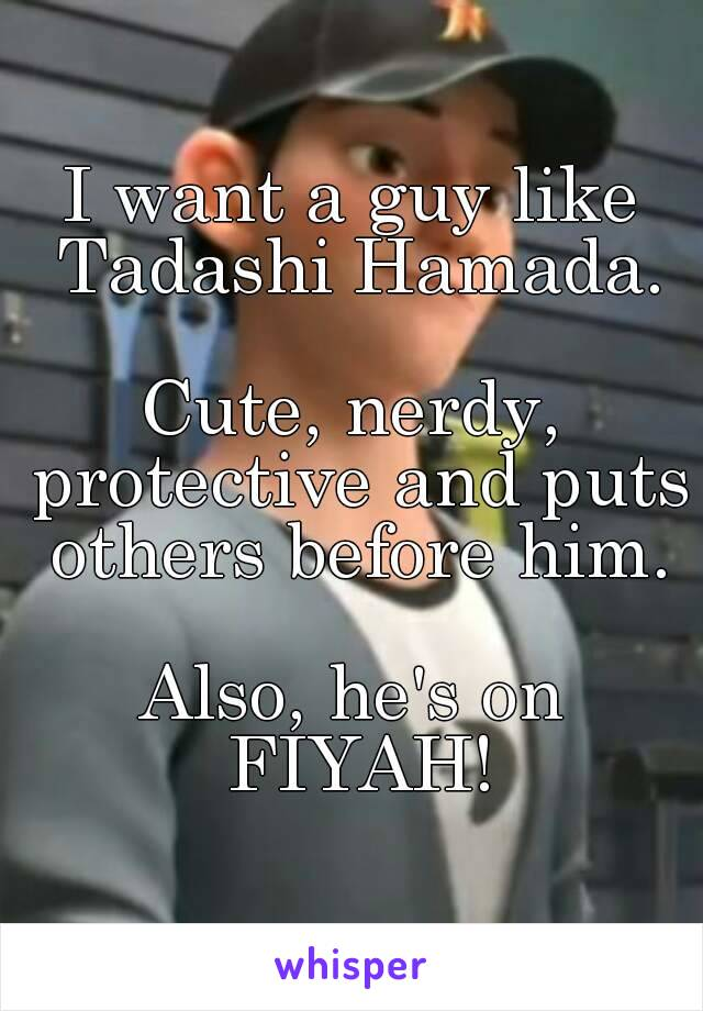 I want a guy like Tadashi Hamada.  Cute, nerdy, protective and puts others before him.  Also, he's on FIYAH!