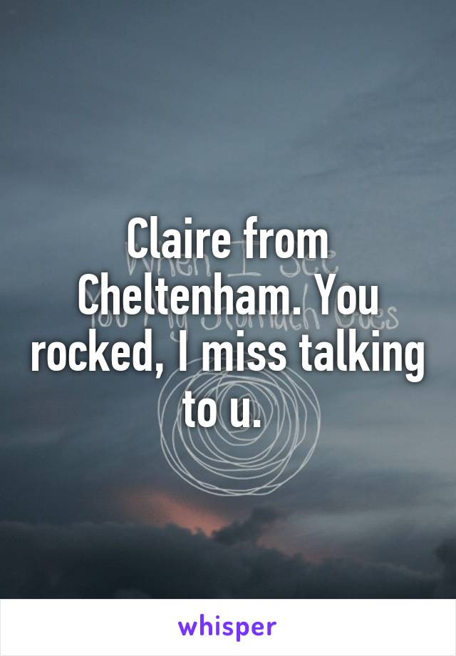 Claire from Cheltenham. You rocked, I miss talking to u.