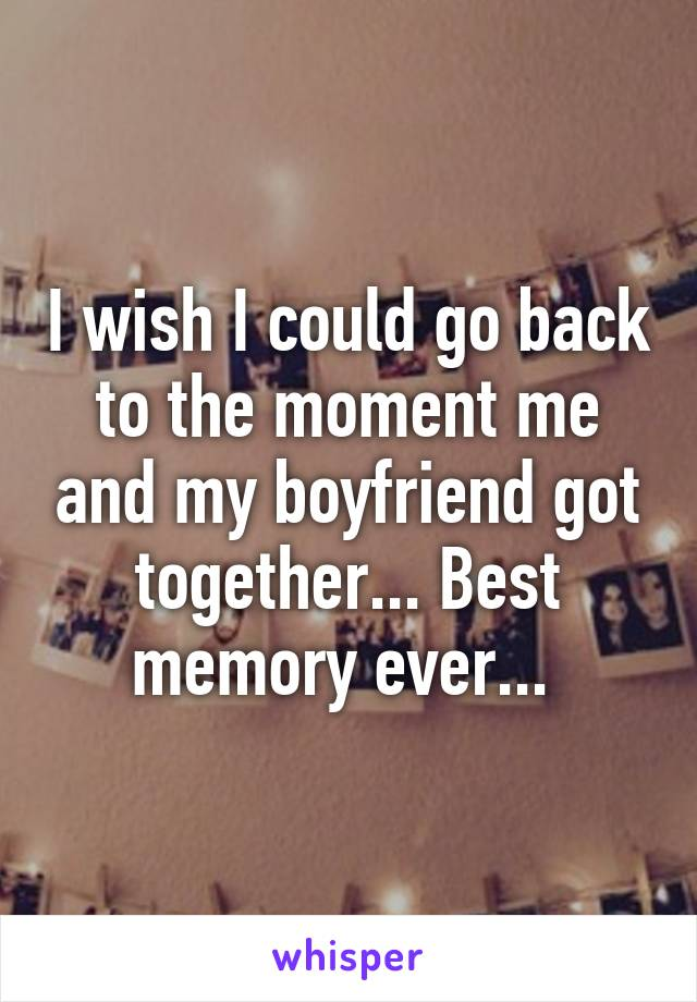 I wish I could go back to the moment me and my boyfriend got together... Best memory ever...