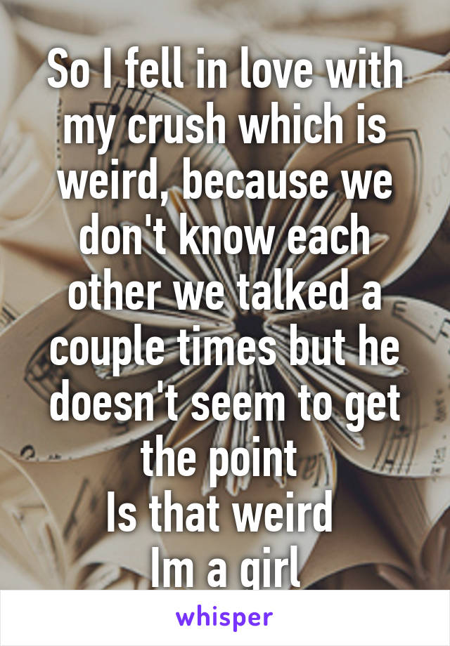 So I fell in love with my crush which is weird, because we don't know each other we talked a couple times but he doesn't seem to get the point  Is that weird  Im a girl