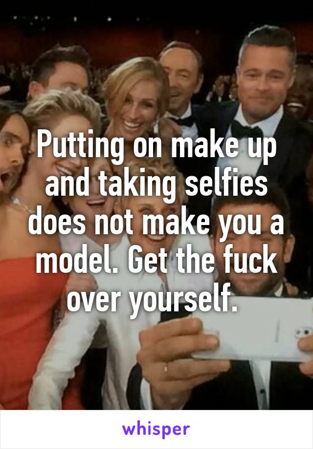 Putting on make up and taking selfies does not make you a model. Get the fuck over yourself.