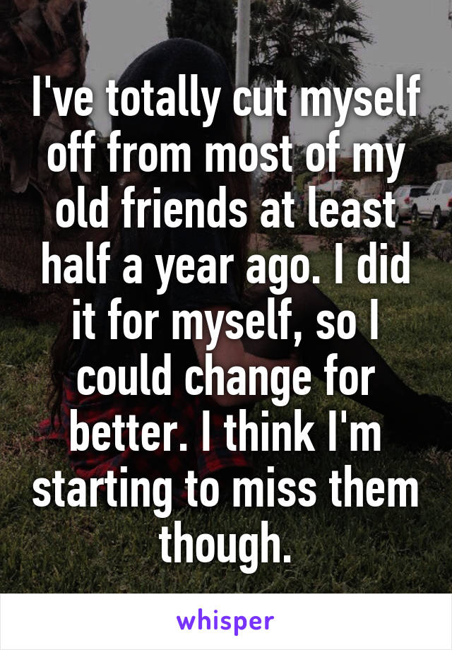 I've totally cut myself off from most of my old friends at least half a year ago. I did it for myself, so I could change for better. I think I'm starting to miss them though.
