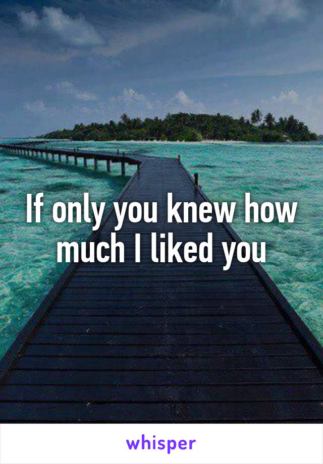 If only you knew how much I liked you