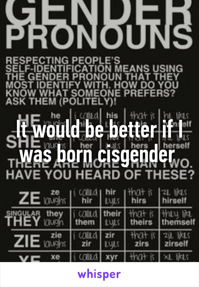 It would be better if I was born cisgender