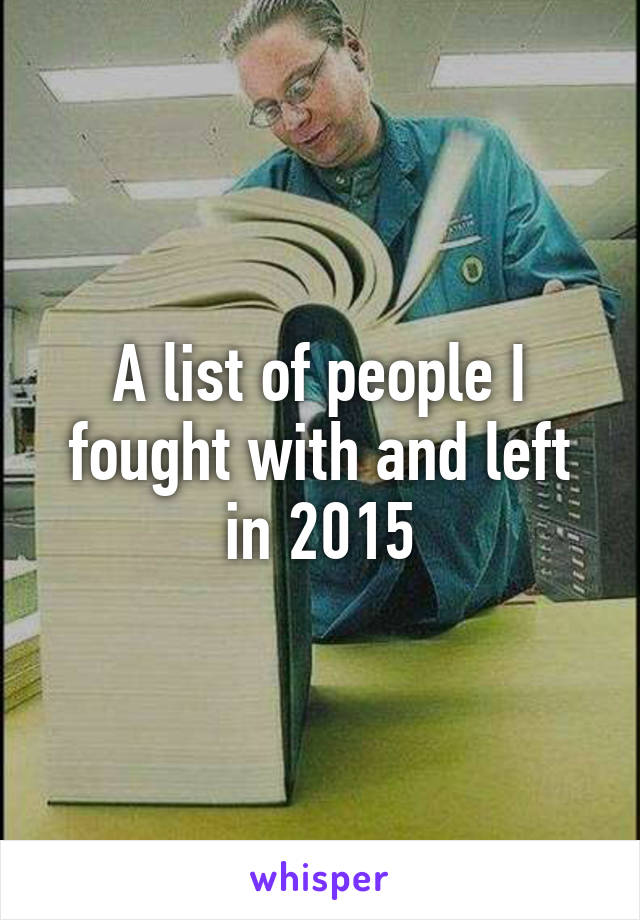 A list of people I fought with and left in 2015