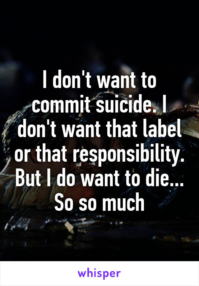 I don't want to commit suicide. I don't want that label or that responsibility. But I do want to die... So so much